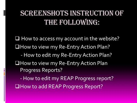 SCREENSHOTS INSTRUCTION OF THE FOLLOWING:  How to access my account in the website? HHow to view my Re-Entry Action Plan? - How to edit my Re-Entry.