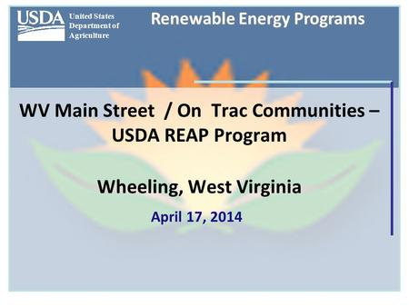 United States Department of Agriculture Renewable Energy Programs WV Main Street / On Trac Communities – USDA REAP Program Wheeling, West Virginia April.