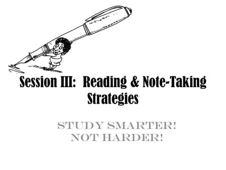 Session III: Reading & Note-Taking Strategies Study Smarter! Not Harder!