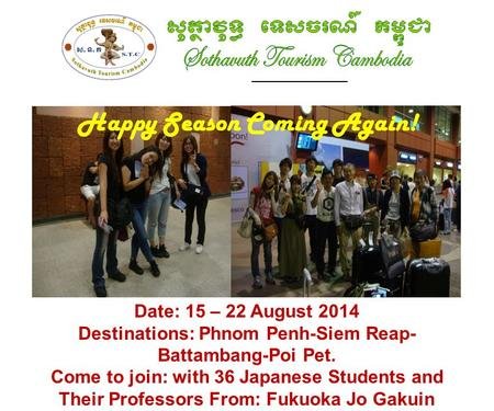 ______________ Happy Season Coming Again! Date: 15 – 22 August 2014 Destinations: Phnom Penh-Siem Reap- Battambang-Poi Pet. Come to join: with 36 Japanese.