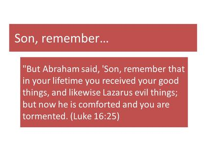 Son, remember… But Abraham said, 'Son, remember that in your lifetime you received your good things, and likewise Lazarus evil things; but now he is comforted.