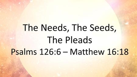 The Needs, The Seeds, The Pleads Psalms 126:6 – Matthew 16:18.