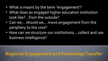 Regional Engagement and Knowledge Transfer What is meant by the term 'engagement'? What does an engaged higher education institution look like?...from.