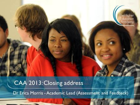 CAA 2013: Closing address Dr Erica Morris - Academic Lead (Assessment and Feedback)