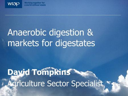 Anaerobic digestion & markets for digestates David Tompkins Agriculture Sector Specialist.