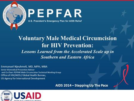 PEPFAR Emmanuel Njeuhmeli, MD, MPH, MBA Senior Biomedical Prevention Advisor and Co-Chair PEPFAR Male Circumcision Technical Working Group Office of HIV/AIDS.