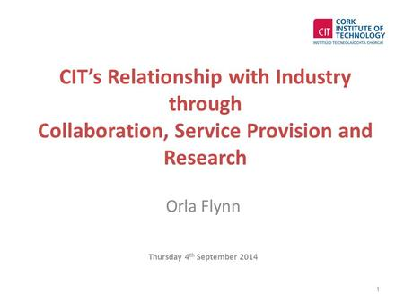 CIT's Relationship with Industry through Collaboration, Service Provision and Research Orla Flynn Thursday 4 th September 2014 1.