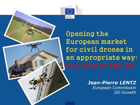 Opening the European market for civil drones in an appropriate way: the role of the EU Jean-Pierre LENTZ European Commission DG Growth.