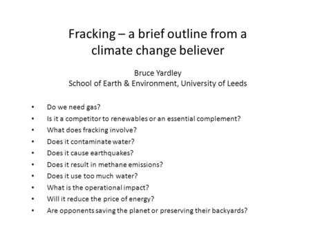 Fracking – a brief outline from a climate change believer Bruce Yardley School of Earth & Environment, University of Leeds Do we need gas? Is it a competitor.