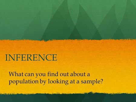 INFERENCE What can you find out about a population by looking at a sample?
