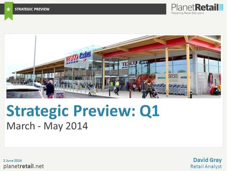 1 planetretail.net Strategic Preview: Q1 March - May 2014 2 June 2014 David Gray Retail Analyst STRATEGIC PREVIEW.