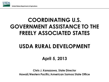 COORDINATING U.S. GOVERNMENT ASSISTANCE TO THE FREELY ASSOCIATED STATES USDA RURAL DEVELOPMENT April 5, 2013 Chris J. Kanazawa, State Director Hawaii/Western.