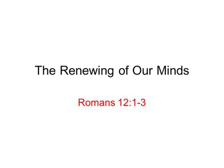 The Renewing of Our Minds Romans 12:1-3. Romans 12: 1-2 (J.B. Phillips New Testament) We have seen God's mercy and wisdom: how shall we respond? 12: 1-2.