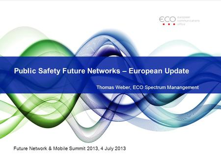 Public Safety Future Networks – European Update Thomas Weber, ECO Spectrum Manangement Future Network & Mobile Summit 2013, 4 July 2013.