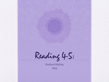Reading 4-5: Rudyard Kipling 1899. Introduction: Rudyard Kipling (1865-1936) was one of the most celebrated authors of the era. Born in India, the son.