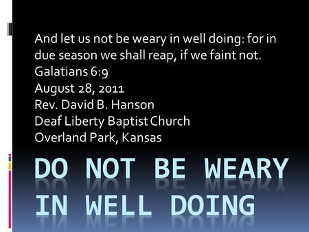 And let us not be weary in well doing: for in due season we shall reap, if we faint not. Galatians 6:9 August 28, 2011 Rev. David B. Hanson Deaf Liberty.