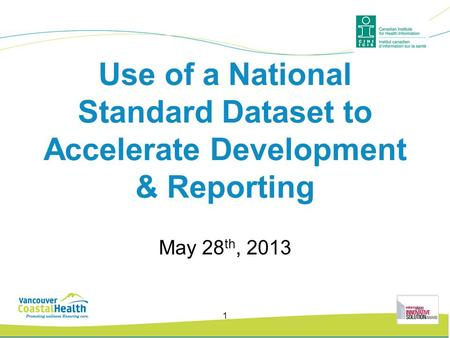 Use of a National Standard Dataset to Accelerate Development & Reporting May 28 th, 2013 1.