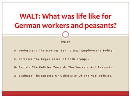 WILFS D- Understand The Motives Behind Nazi Employment Policy. C- Compare The Experiences Of Both Groups. B- Explain The Policies Towards The Workers And.