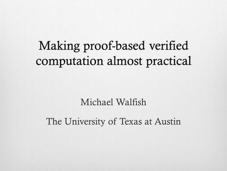Making proof-based verified computation almost practical Michael Walfish The University of Texas at Austin.