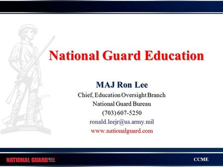 CCME National Guard Education MAJ Ron Lee Chief, Education Oversight Branch National Guard Bureau (703) 607-5250