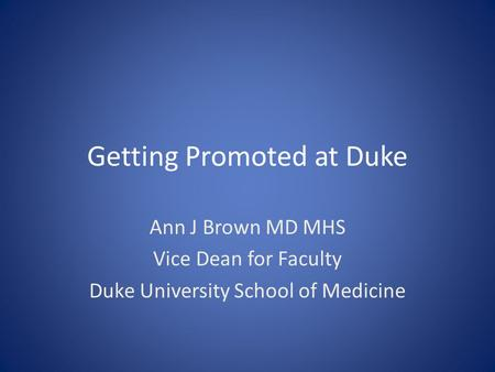Getting Promoted at Duke Ann J Brown MD MHS Vice Dean for Faculty Duke University School of Medicine.