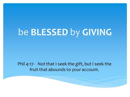 Be BLESSED by GIVING Phil 4:17- Not that I seek the gift, but I seek the fruit that abounds to your account.