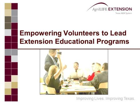 Improving Lives. Improving Texas. Empowering Volunteers to Lead Extension Educational Programs.