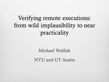Verifying remote executions: from wild implausibility to near practicality Michael Walfish NYU and UT Austin.