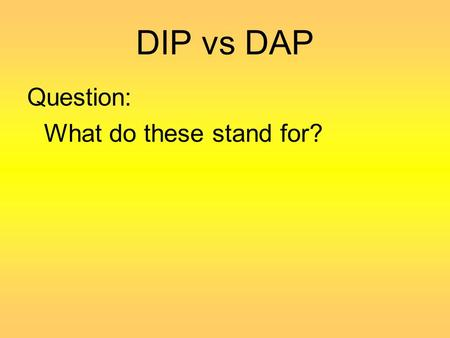 DIP vs DAP Question: What do these stand for?. DEVELOPMENTALLY APPROPRIATE PRACTICES (DAP)