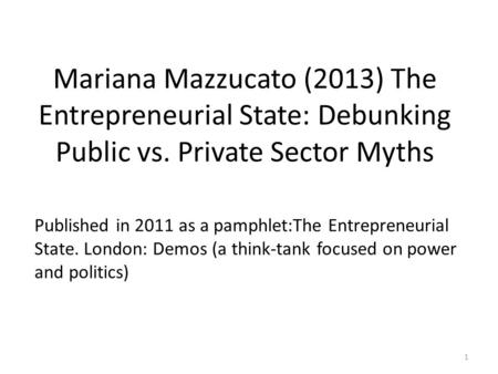 Mariana Mazzucato (2013) The Entrepreneurial State: Debunking Public vs. Private Sector Myths Published in 2011 as a pamphlet:The Entrepreneurial State.