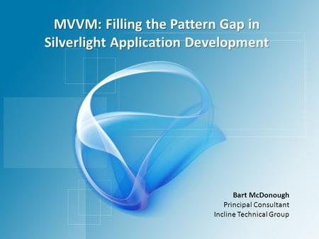 MVVM: Filling the Pattern Gap in Silverlight Application Development Bart McDonough Principal Consultant Incline Technical Group.