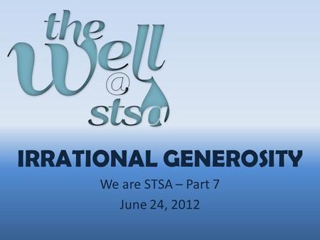IRRATIONAL GENEROSITY We are STSA – Part 7 June 24, 2012.