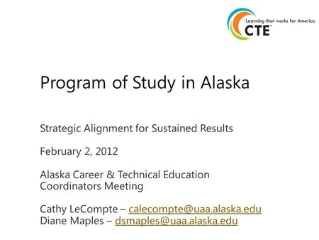 Strategic Alignment for Sustained Results February 2, 2012 Alaska Career & Technical Education Coordinators Meeting Cathy LeCompte –