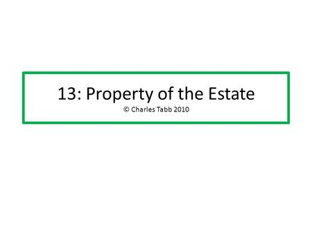 "13: Property of the Estate © Charles Tabb 2010. What is ""property of the estate""? A separate legal entity, comprised of all of the DR's property interests."