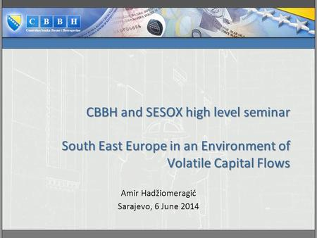 CBBH and SESOX high level seminar South East Europe in an Environment of Volatile Capital Flows Amir Hadžiomeragić Sarajevo, 6 June 2014.