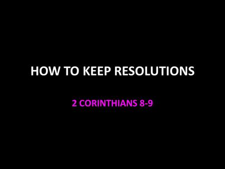 HOW TO KEEP RESOLUTIONS 2 CORINTHIANS 8-9. Resolutions Lose weight Get out of debt Save money Finish school Stop my bad habit Pray & read the Bible every.