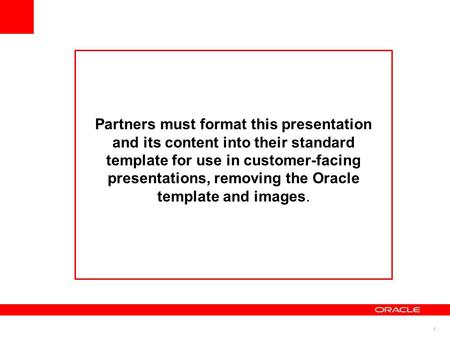1 Partners must format this presentation and its content into their standard template for use in customer-facing presentations, removing the Oracle template.