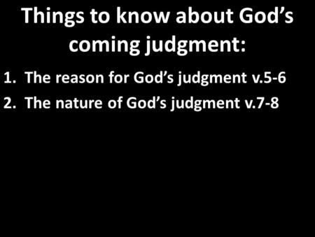 Things to know about God's coming judgment: 1. The reason for God's judgment v.5-6 2. The nature of God's judgment v.7-8.