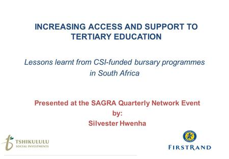 INCREASING ACCESS AND SUPPORT TO TERTIARY EDUCATION Lessons learnt from CSI-funded bursary programmes in South Africa Presented at the SAGRA Quarterly.