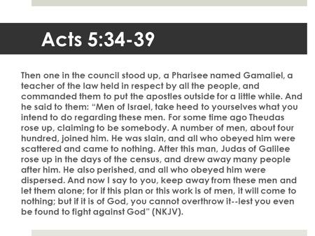 Acts 5:34-39 Then one in the council stood up, a Pharisee named Gamaliel, a teacher of the law held in respect by all the people, and commanded them to.