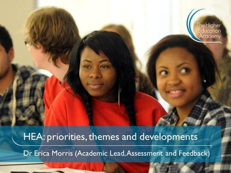HEA: priorities, themes and developments Dr Erica Morris (Academic Lead, Assessment and Feedback)