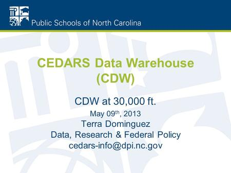 CEDARS Data Warehouse (CDW) CDW at 30,000 ft. May 09 th, 2013 Terra Dominguez Data, Research & Federal Policy