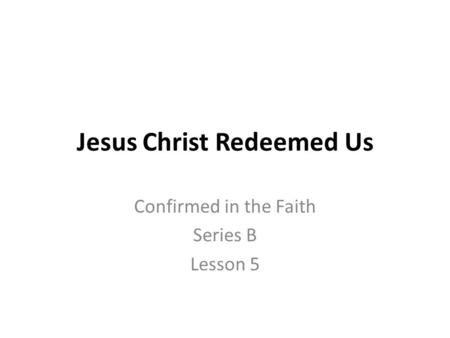 Jesus Christ Redeemed Us Confirmed in the Faith Series B Lesson 5.