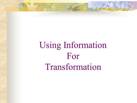 Using Information For Transformation. THE TRANSFORMATION TECHNIQUES devotion discipline duty discrimination determination Service is the very essence.