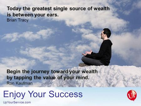 Enjoy Your Success UpYourService.com Begin the journey toward your wealth by tapping the value of your mind. Ron Kaufman Today the greatest single source.