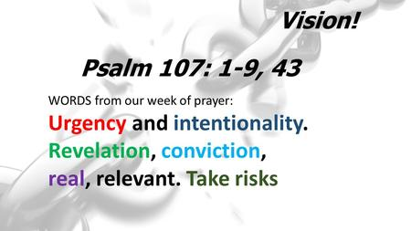Vision! WORDS from our week of prayer: Urgency and intentionality. Revelation, conviction, real, relevant. Take risks Psalm 107: 1-9, 43.