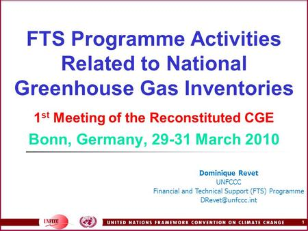1 FTS Programme Activities Related to National Greenhouse Gas Inventories 1 st Meeting of the Reconstituted CGE Bonn, Germany, 29-31 March 2010 Dominique.