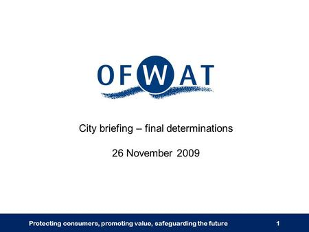Protecting consumers, promoting value, safeguarding the future1 City briefing – final determinations 26 November 2009.