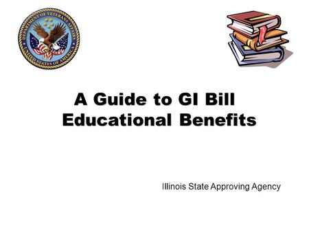 A Guide to GI Bill Educational Benefits Illinois State Approving Agency.