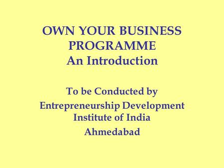 OWN YOUR BUSINESS PROGRAMME An Introduction To be Conducted by Entrepreneurship Development Institute of India Ahmedabad.